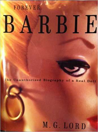 Forever Barbie: The Unauthorized Biography of a Real Doll, by author M.G. Lord